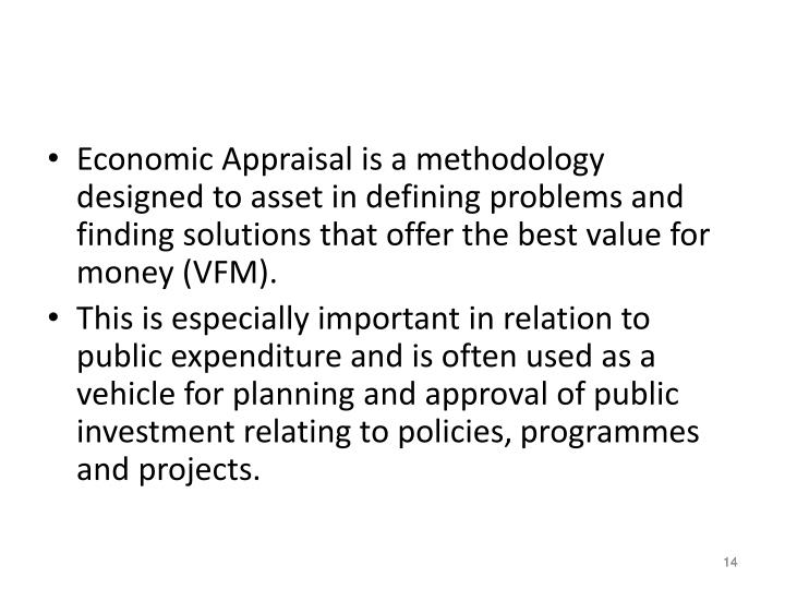 Economic Appraisal is a methodology designed to asset in defining problems and finding solutions that offer the best value for money (VFM).