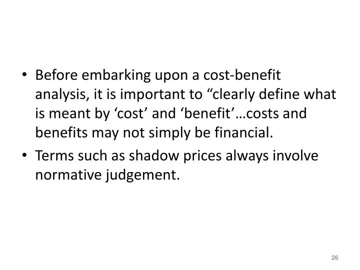 "Before embarking upon a cost-benefit analysis, it is important to ""clearly define what is meant by 'cost' and 'benefit'…costs and benefits may not simply be financial."