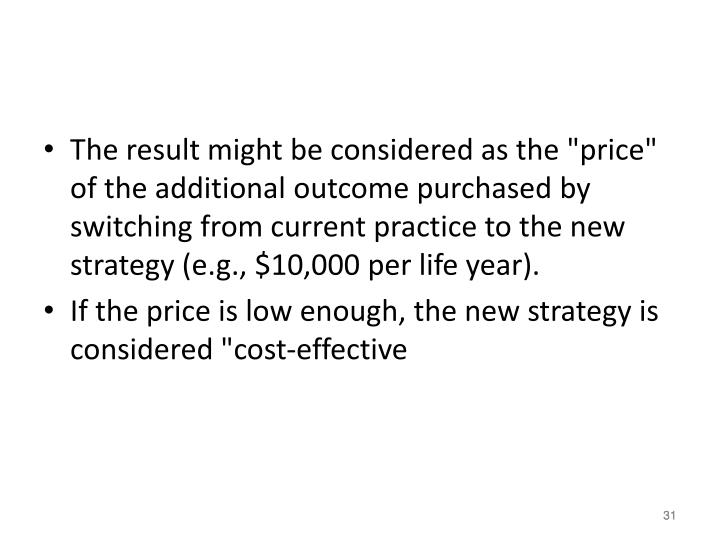 "The result might be considered as the ""price"" of the additional outcome purchased by switching from current practice to the new strategy (e.g., $10,000 per life year)."