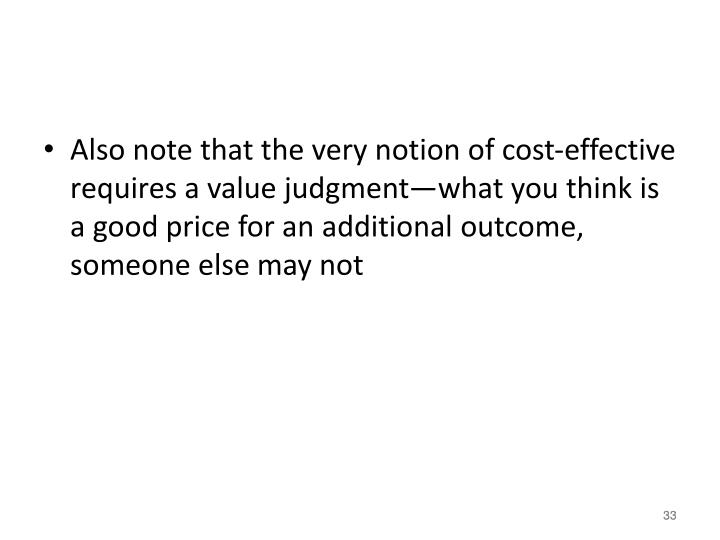 Also note that the very notion of cost-effective requires a value judgment—what you think is a good price for an additional outcome, someone else may not