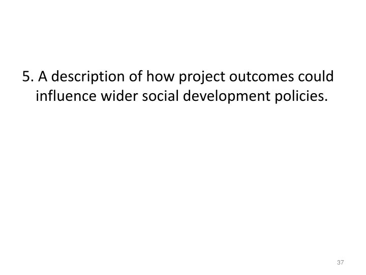 5. A description of how project outcomes could influence wider social development policies.