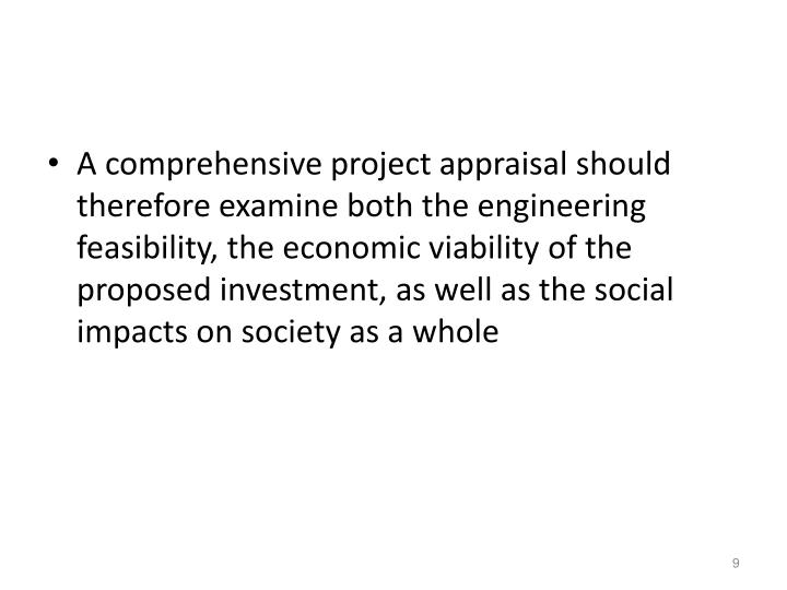 A comprehensive project appraisal should therefore examine both the engineering feasibility, the economic viability of the proposed investment, as well as the social impacts on society as a whole
