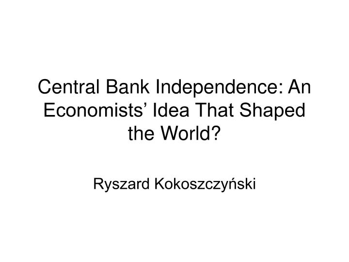 Central bank independence an economists idea that shaped the world