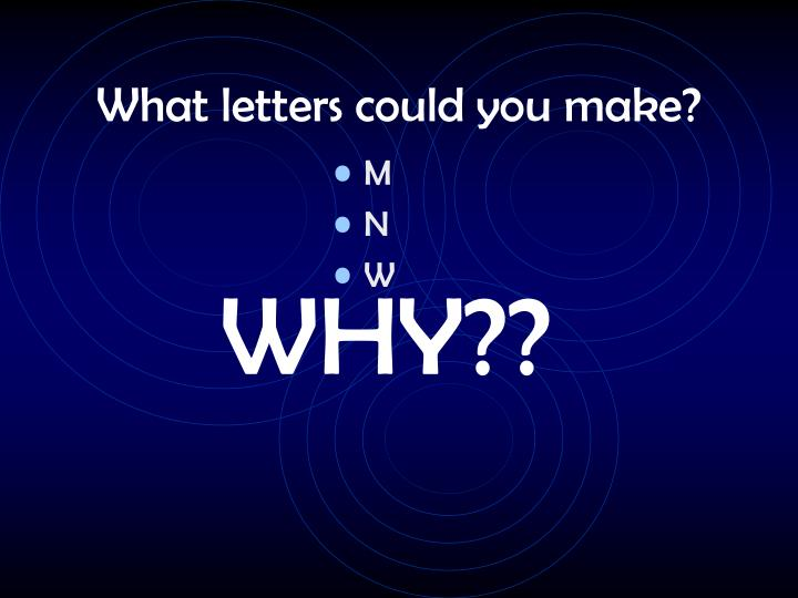 What letters could you make?