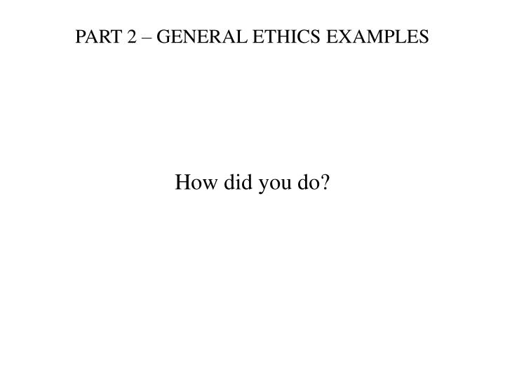 PART 2 – GENERAL ETHICS EXAMPLES