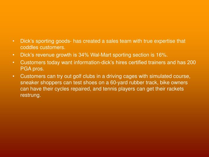 Dick's sporting goods- has created a sales team with true expertise that coddles customers.