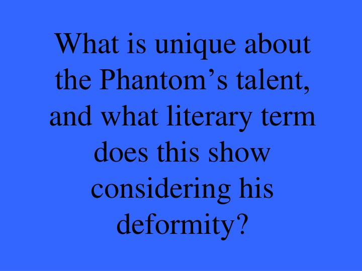 What is unique about the Phantom's talent, and what literary term does this show considering his deformity?