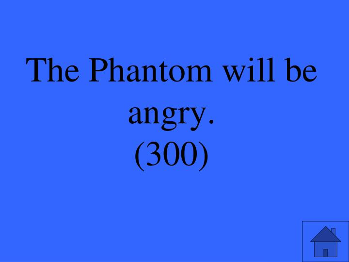 The Phantom will be angry.