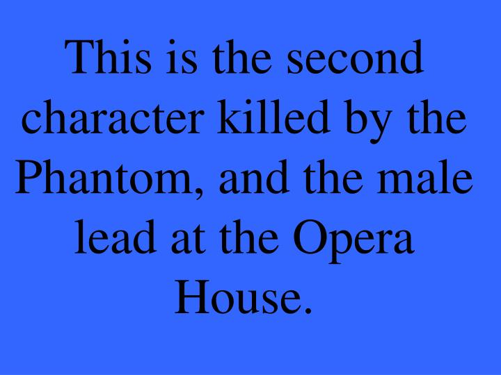 This is the second character killed by the Phantom, and the male lead at the Opera House.