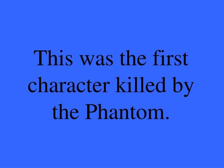 This was the first character killed by the Phantom.
