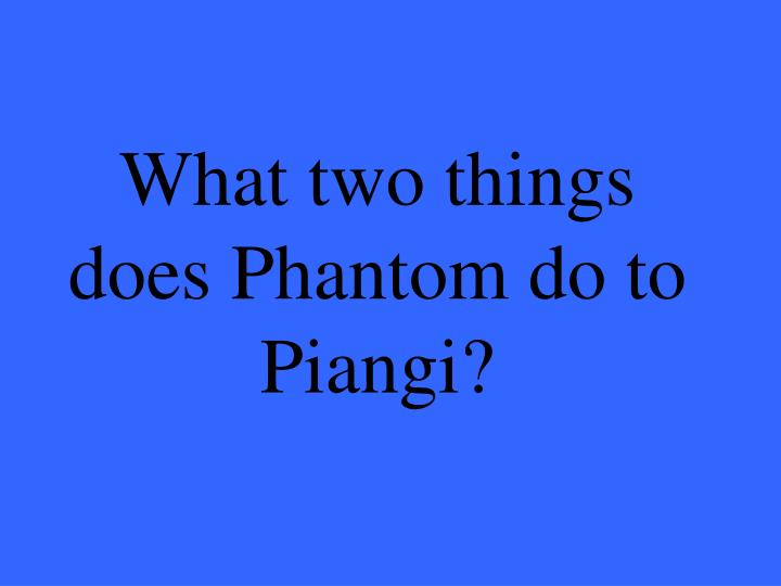 What two things does Phantom do to Piangi?