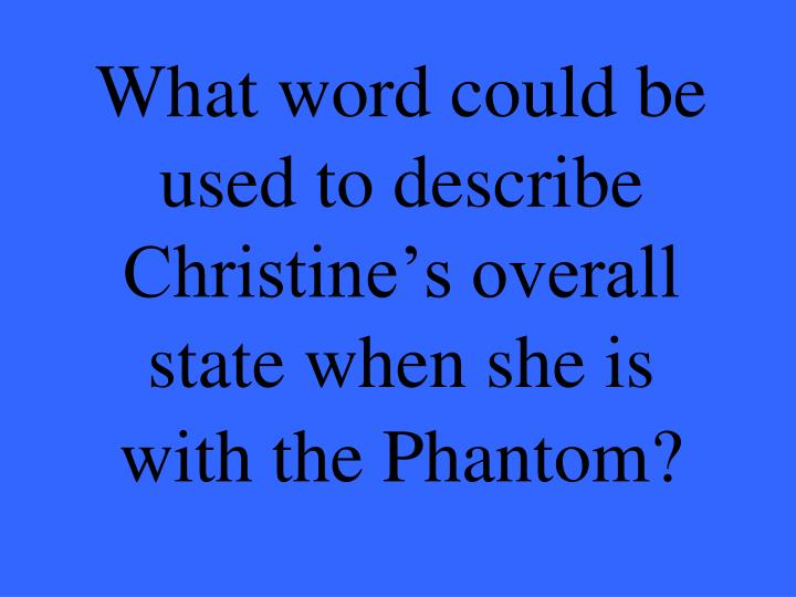 What word could be used to describe Christine's overall state when she is with the Phantom?