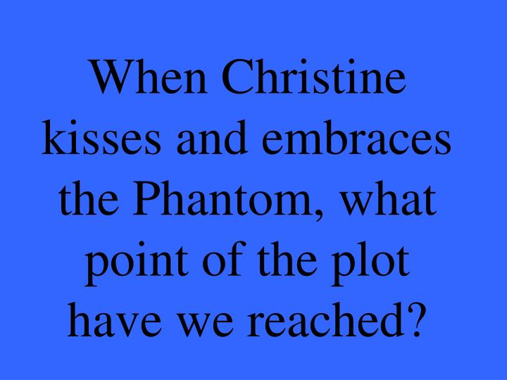 When Christine kisses and embraces the Phantom, what point of the plot have we reached?