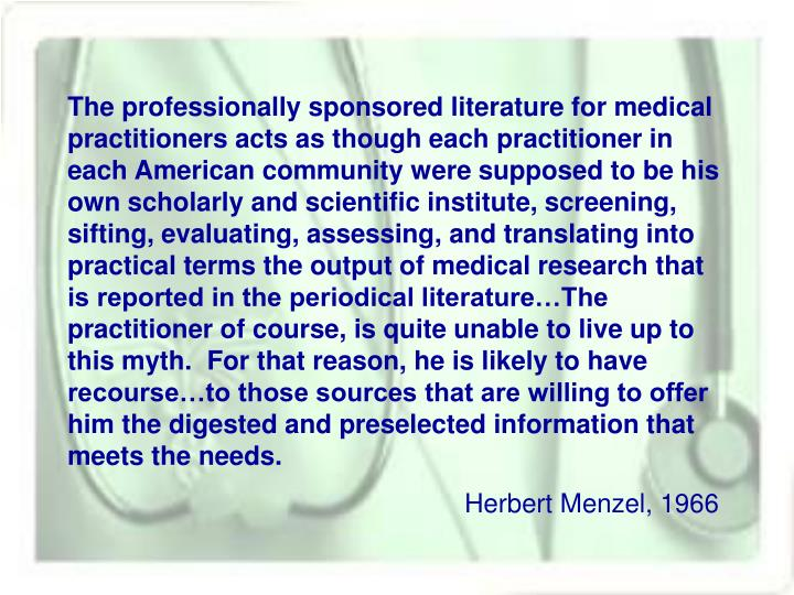 The professionally sponsored literature for medical practitioners acts as though each practitioner in each American community were supposed to be his own scholarly and scientific institute, screening, sifting, evaluating, assessing, and translating into practical terms the output of medical research that is reported in the periodical literature…The practitioner of course, is quite unable to live up to this myth.  For that reason, he is likely to have recourse…to those sources that are willing to offer him the digested and preselected information that meets the needs.