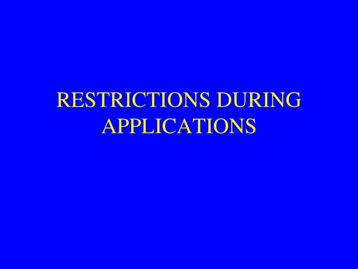 RESTRICTIONS DURING APPLICATIONS
