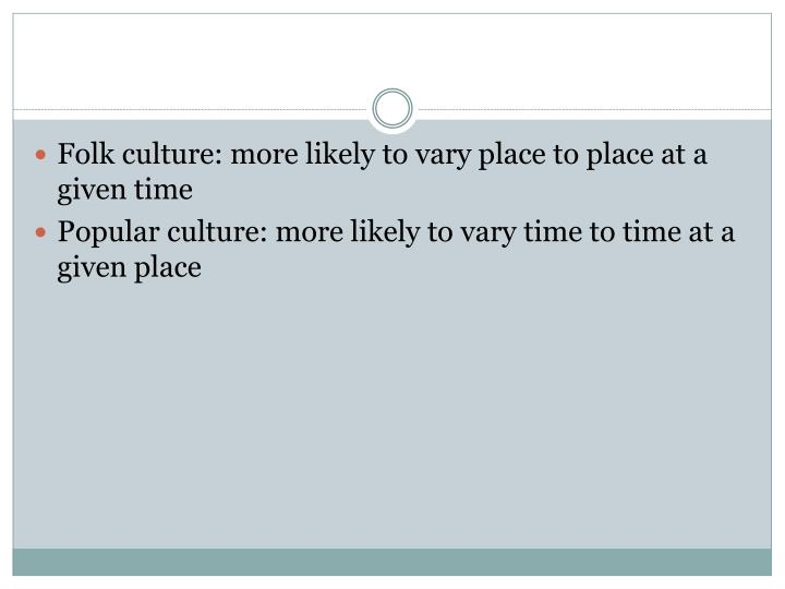 Folk culture: more likely to vary place to place at a given time