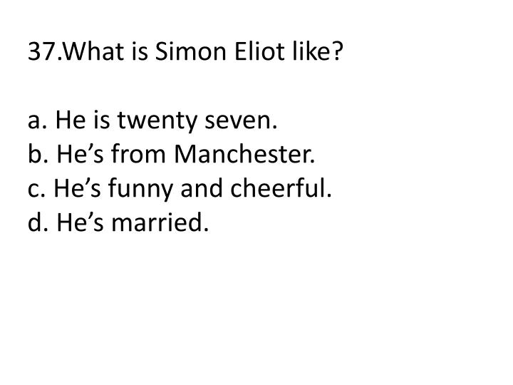 37.What is Simon Eliot like?