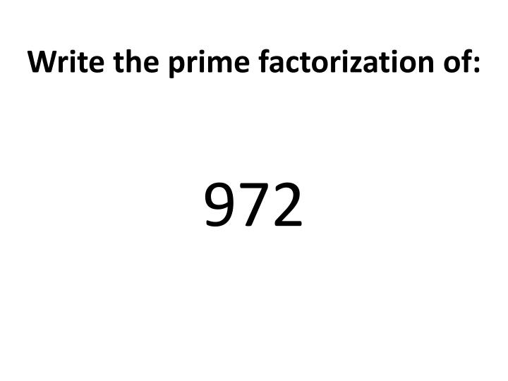 Write the prime factorization of: