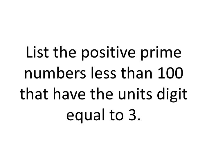 List the positive prime numbers less than 100 that have the units digit equal to 3.