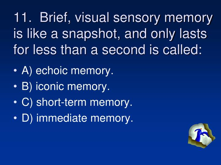 11.  Brief, visual sensory memory is like a snapshot, and only lasts for less than a second is called:
