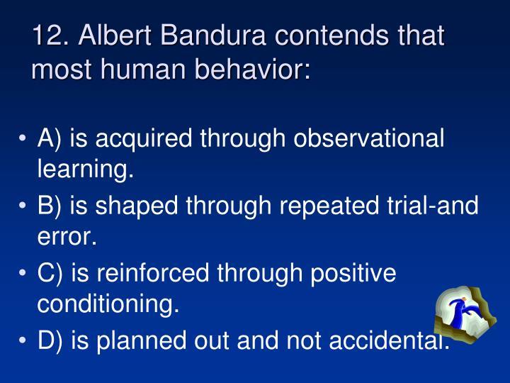 12. Albert Bandura contends that most human behavior:
