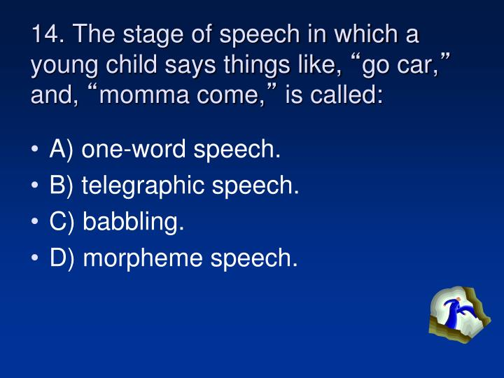 14. The stage of speech in which a young child says things like,