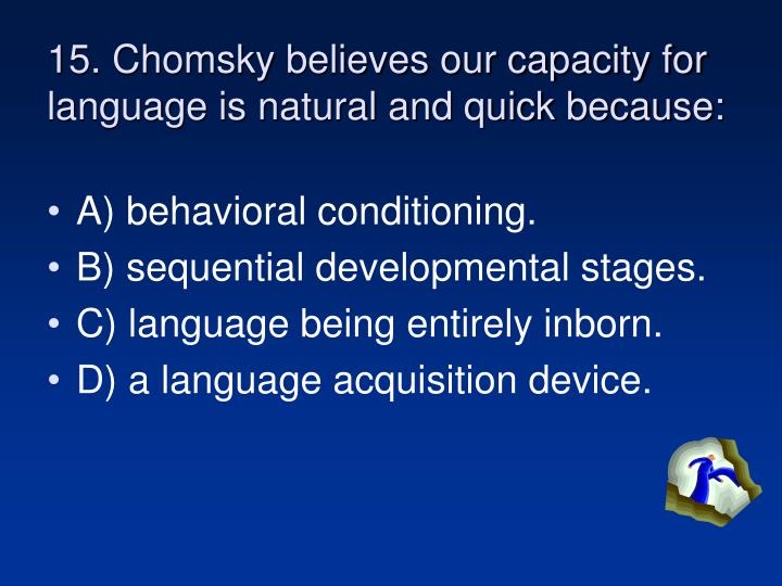 15. Chomsky believes our capacity for language is natural and quick because: