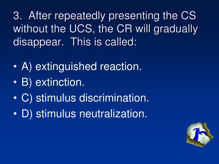 3.  After repeatedly presenting the CS without the UCS, the CR will gradually disappear.  This is called: