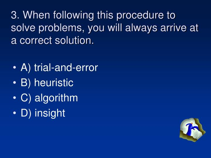 3. When following this procedure to solve problems, you will always arrive at a correct solution.