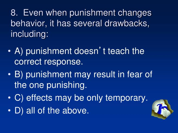 8.  Even when punishment changes behavior, it has several drawbacks, including:
