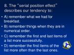 8 the serial position effect describes our tendency to