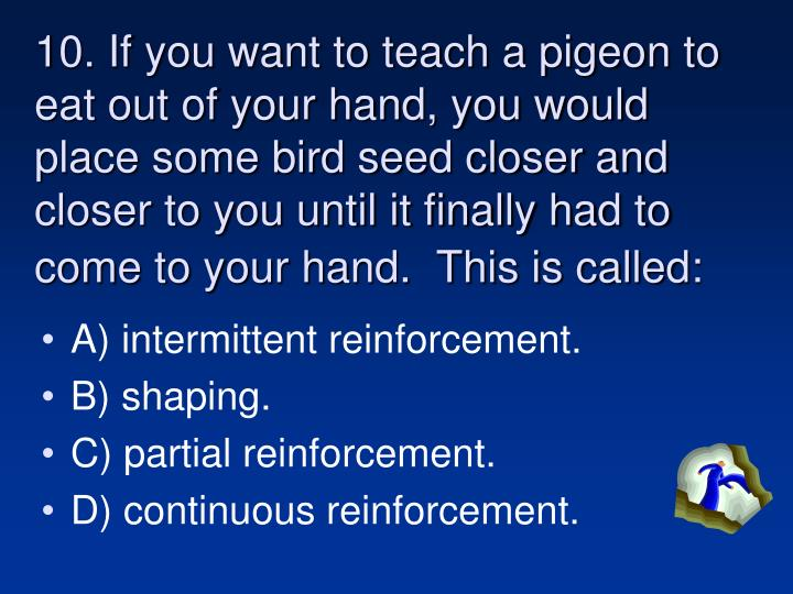 10. If you want to teach a pigeon to eat out of your hand, you would place some bird seed closer and closer to you until it finally had to come to your hand.  This is called:
