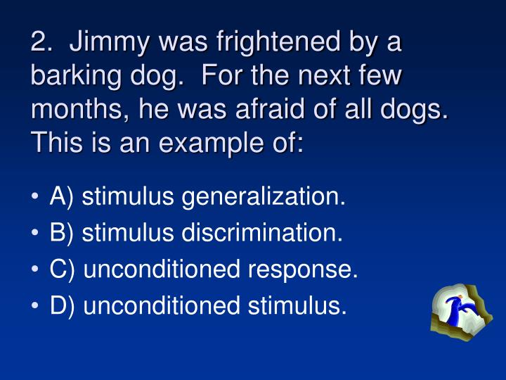 2.  Jimmy was frightened by a barking dog.  For the next few months, he was afraid of all dogs.  This is an example of:
