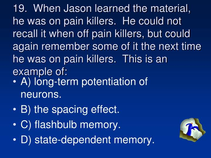 19.  When Jason learned the material, he was on pain killers.  He could not recall it when off pain killers, but could again remember some of it the next time he was on pain killers.  This is an example of: