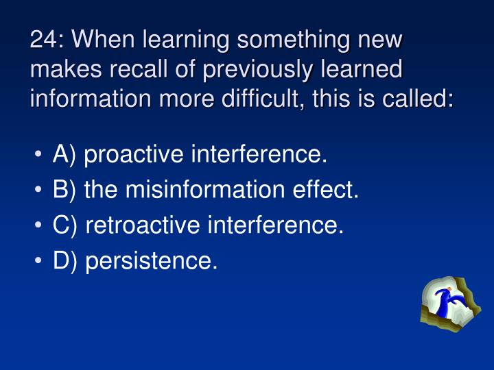 24: When learning something new makes recall of previously learned information more difficult, this is called: