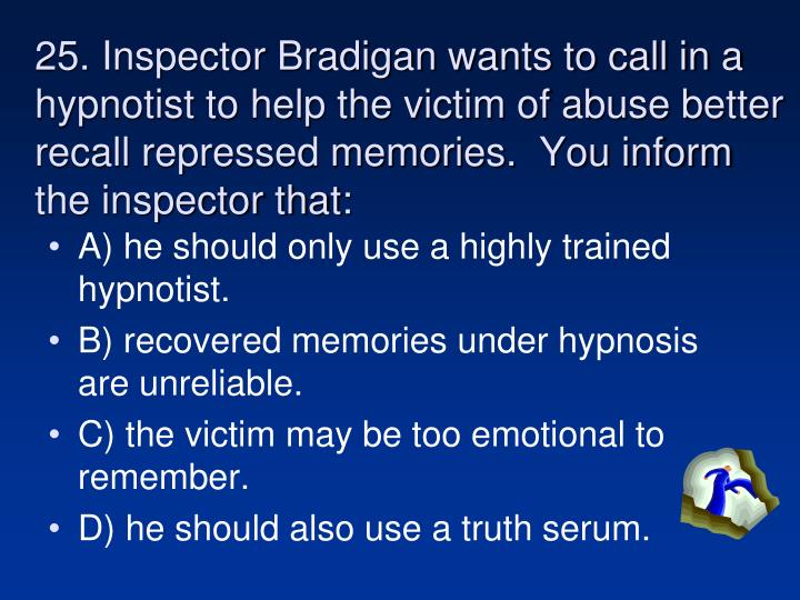 25. Inspector Bradigan wants to call in a hypnotist to help the victim of abuse better recall repressed memories.  You inform the inspector that:
