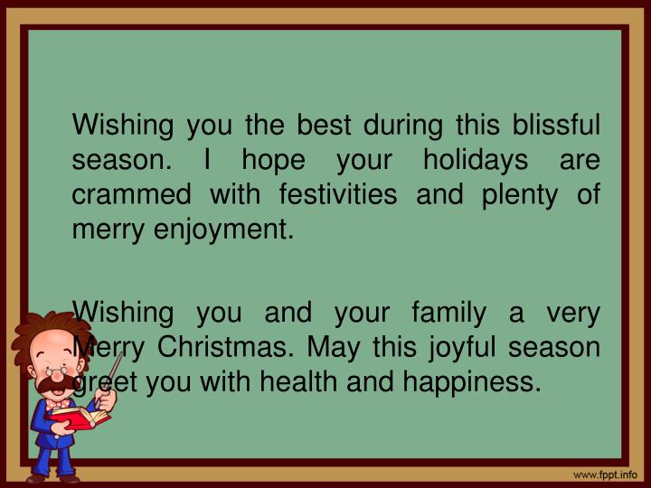 Wishing you the best during this blissful season. I hope your holidays are crammed with festivities and plenty of merry enjoyment.