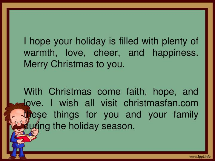 I hope your holiday is filled with plenty of warmth, love, cheer, and happiness. Merry Christmas to you.