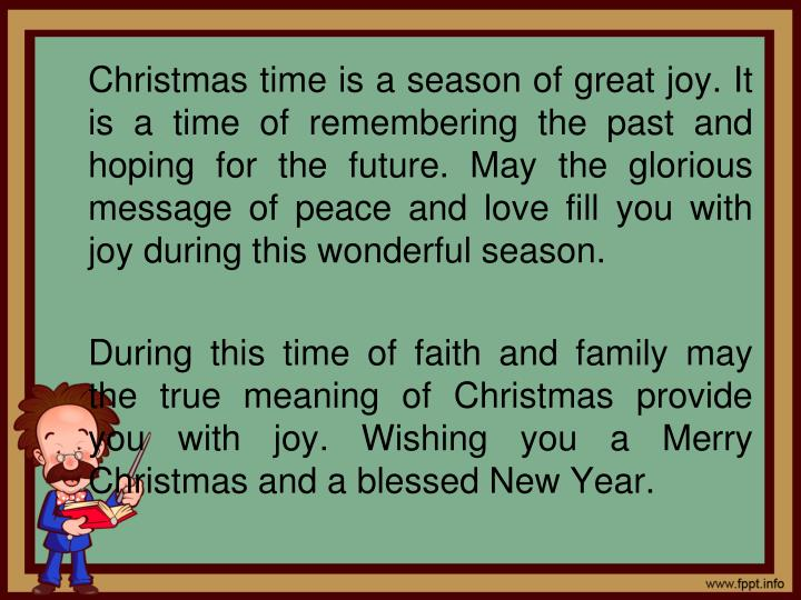Christmas time is a season of great joy. It is a time of remembering the past and hoping for the future. May the glorious message of peace and love fill you with joy during this wonderful season.