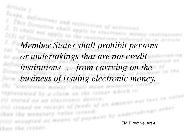 Member States shall prohibit persons or undertakings that are not credit institutions …  from carrying on the business of issuing electronic money.