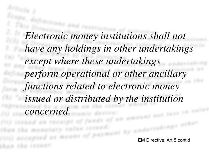 Electronic money institutions shall not have any holdings in other undertakings except where these undertakings perform operational or other ancillary functions related to electronic money issued or distributed by the institution concerned.