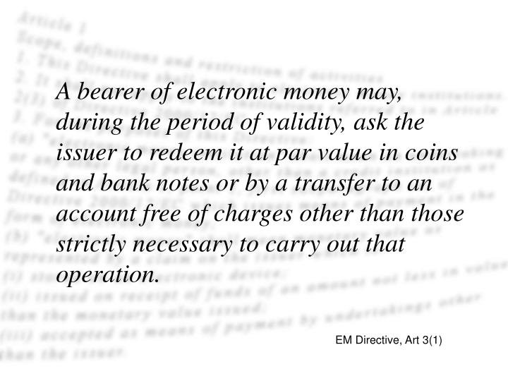 A bearer of electronic money may, during the period of validity, ask the issuer to redeem it at par value in coins and bank notes or by a transfer to an account free of charges other than those strictly necessary to carry out that operation.