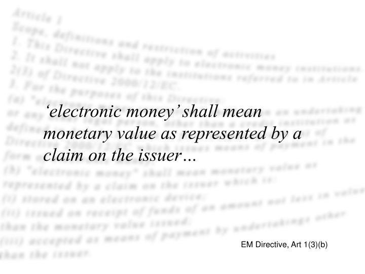 'electronic money' shall mean monetary value as represented by a claim on the issuer…