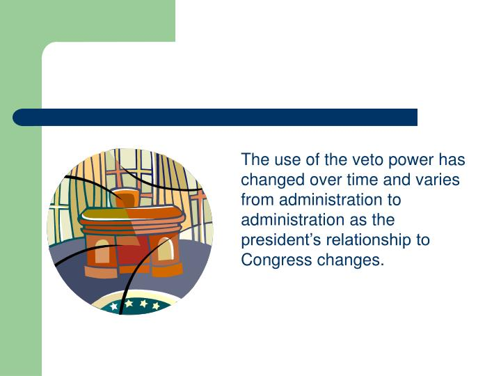 The use of the veto power has changed over time and varies from administration to administration as the president's relationship to Congress changes.