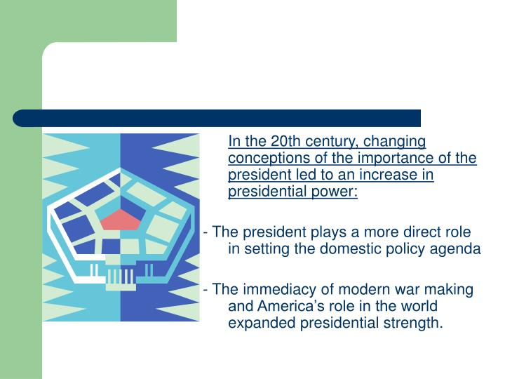 In the 20th century, changing conceptions of the importance of the president led to an increase in presidential power: