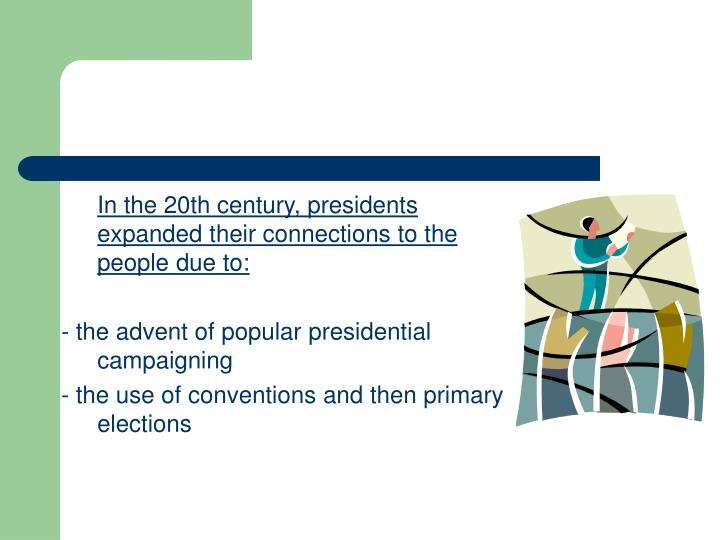 In the 20th century, presidents expanded their connections to the people due to: