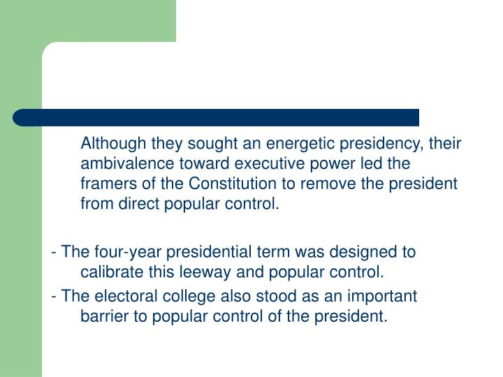 Although they sought an energetic presidency, their ambivalence toward executive power led the framers of the Constitution to remove the president from direct popular control.