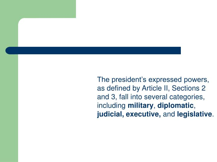 The president's expressed powers, as defined by Article II, Sections 2 and 3, fall into several categories, including