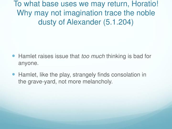To what base uses we may return, Horatio! Why may not imagination trace the noble dusty of Alexander (5.1.204)