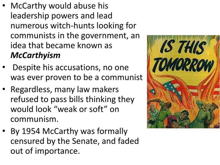 McCarthy would abuse his leadership powers and lead numerous witch-hunts looking for communists in the government, an idea that became known as